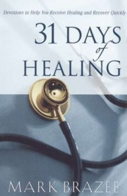 31 Days of Healing: Devotions to Help You Receive Healing and Recover Quickly By: Mark Brazee