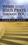 When Jesus Prays Through You by Charles Capps