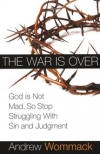 The War is Over: God is Not Mad, So Stop Struggling With Sin and Judgment By: Andrew Wommack