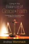 Living in the Balance of Grace and Faith: Combining Two Powerful Forces to Receive From God By: Andrew Wommack