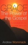 Grace, The Power of the Gospel: It's Not What You Do, But What Jesus Did By: Andrew Wommack