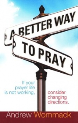 A Better Way to Pray: Revolutionize Your Prayer Life, Revitalize Your Relationship By: Andrew Wommack