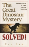 The Great Dinosaur Mystery Solved! By: Ken Ham