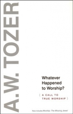 Whatever Happened to Worship: A Call to True Worship By: A.W. Tozer