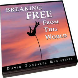 Breaking Free From This World by Pastor David J. Gonzalez