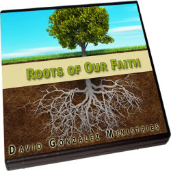 The Roots of Our Faith by Pastor David J. Gonzalez